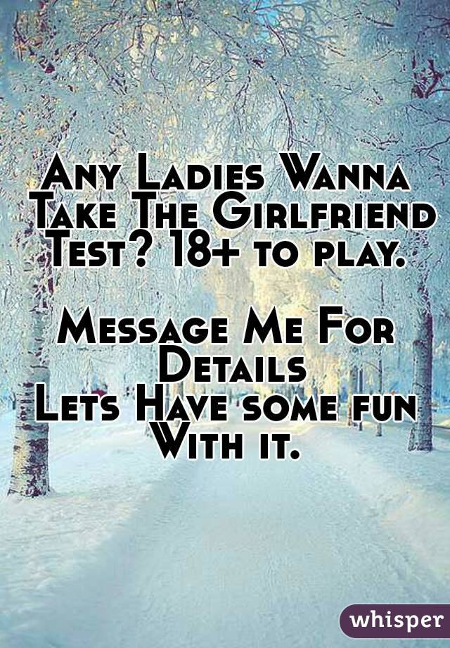 Any Ladies Wanna Take The Girlfriend Test? 18+ to play.   Message Me For Details Lets Have some fun With it.