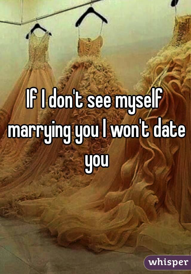 If I don't see myself marrying you I won't date you