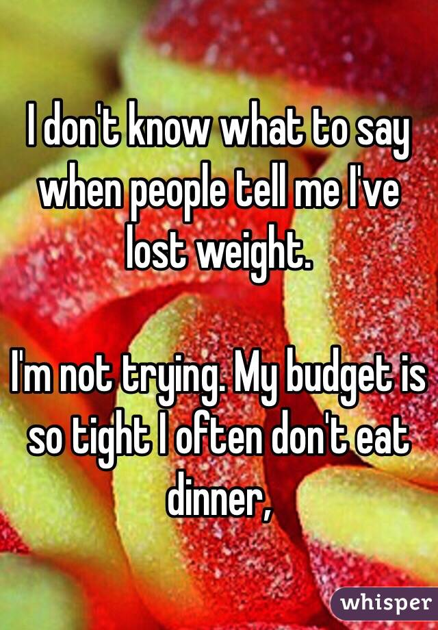 I don't know what to say when people tell me I've lost weight.   I'm not trying. My budget is so tight I often don't eat dinner,