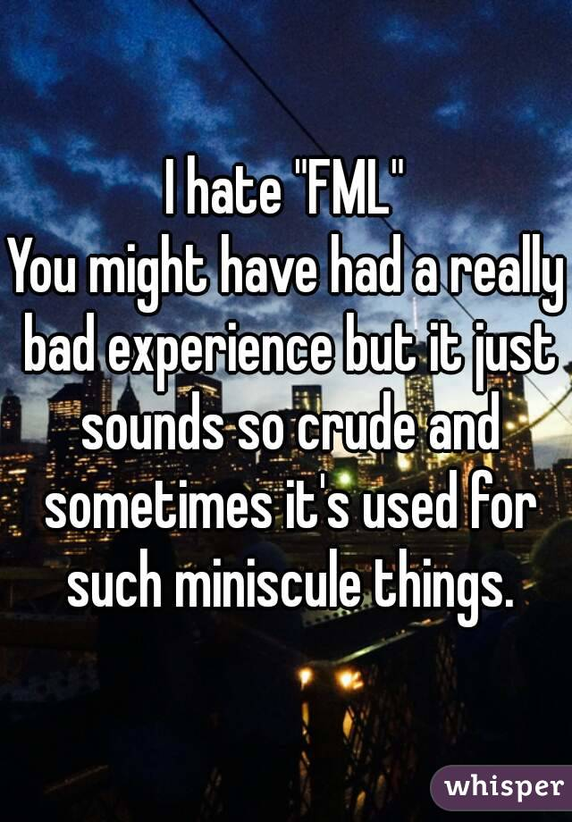 """I hate """"FML"""" You might have had a really bad experience but it just sounds so crude and sometimes it's used for such miniscule things."""