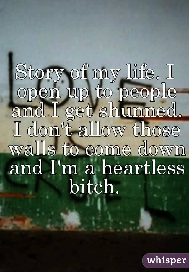 Story of my life. I open up to people and I get shunned. I don't allow those walls to come down and I'm a heartless bitch.