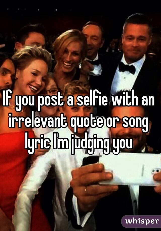 If you post a selfie with an irrelevant quote or song lyric I'm judging you