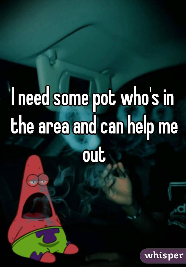 I need some pot who's in the area and can help me out
