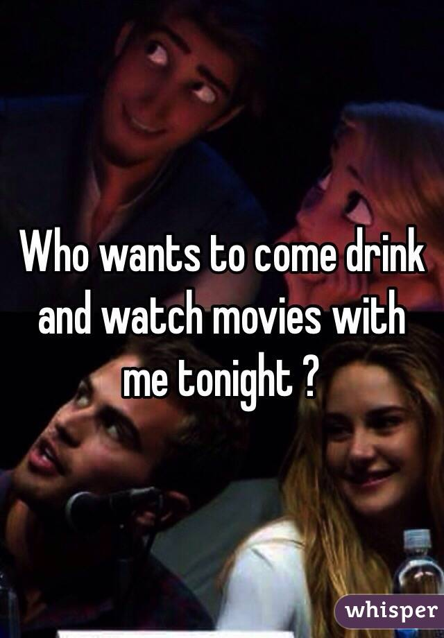 Who wants to come drink and watch movies with me tonight ?