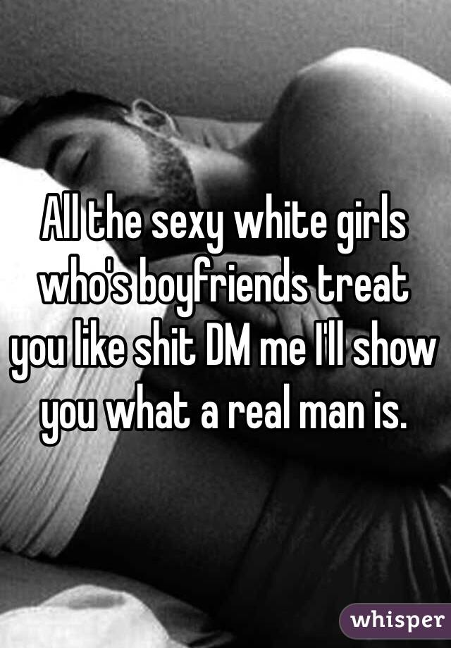 All the sexy white girls who's boyfriends treat you like shit DM me I'll show you what a real man is.