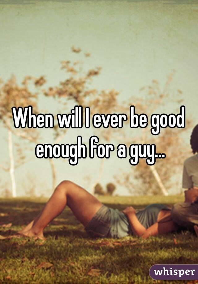 When will I ever be good enough for a guy...