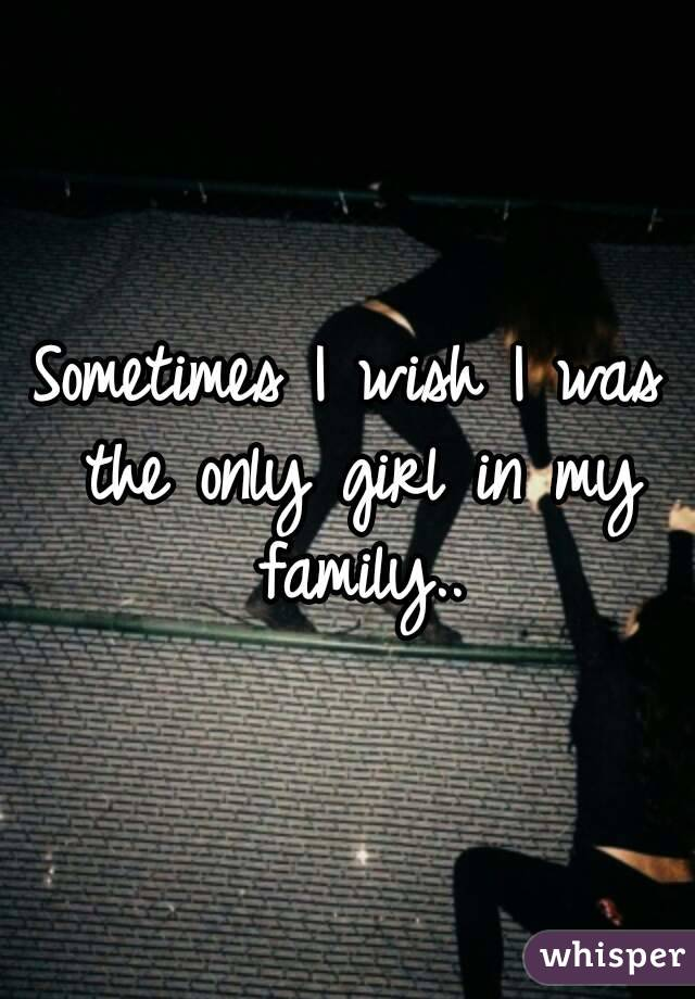Sometimes I wish I was the only girl in my family..