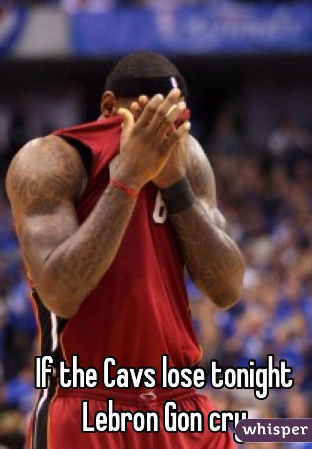 If the Cavs lose tonight Lebron Gon cry