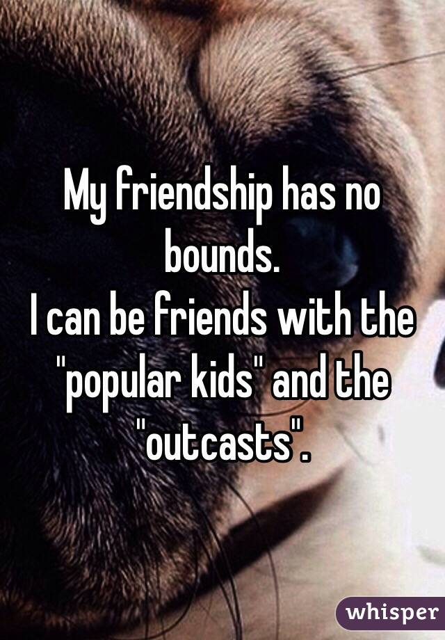 """My friendship has no bounds.  I can be friends with the """"popular kids"""" and the """"outcasts""""."""