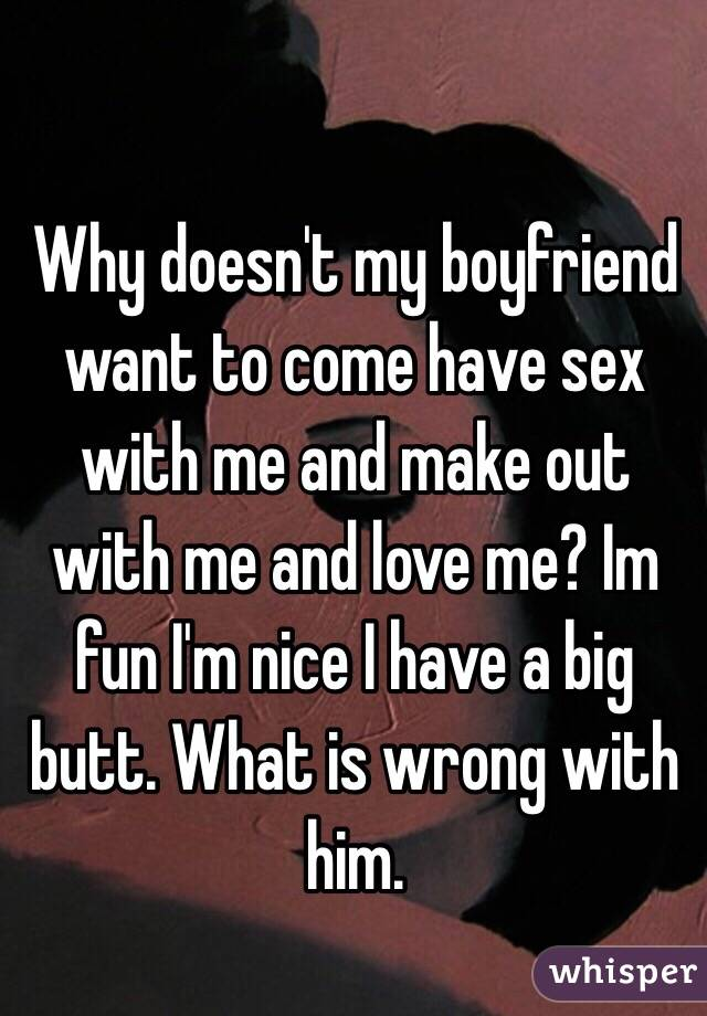 Why doesn't my boyfriend want to come have sex with me and make out with me and love me? Im fun I'm nice I have a big butt. What is wrong with him.