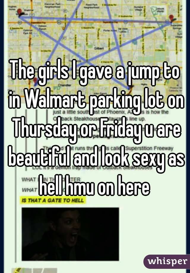 The girls I gave a jump to in Walmart parking lot on Thursday or Friday u are beautiful and look sexy as hell hmu on here