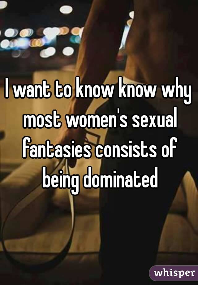 I want to know know why most women's sexual fantasies consists of being dominated