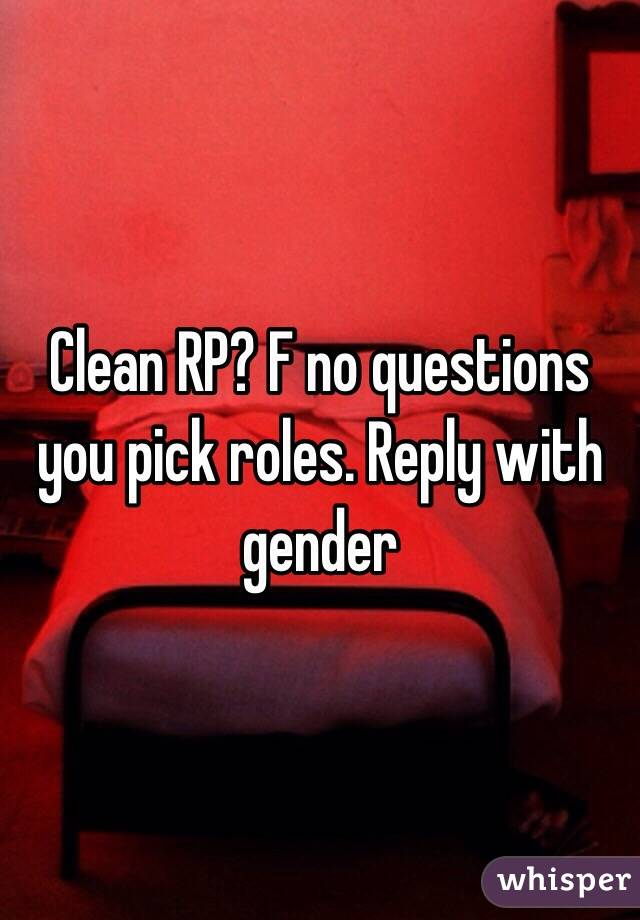 Clean RP? F no questions you pick roles. Reply with gender