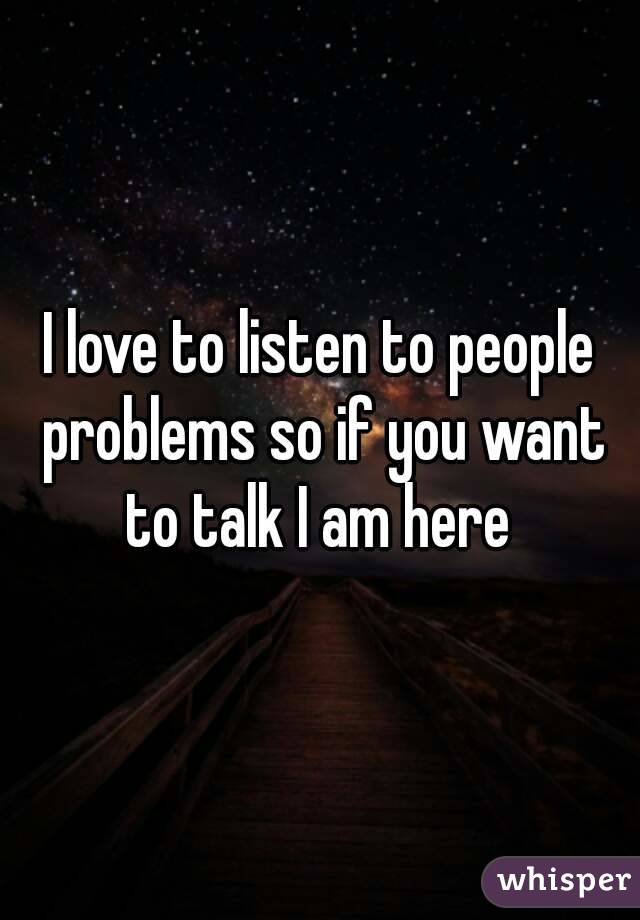 I love to listen to people problems so if you want to talk I am here