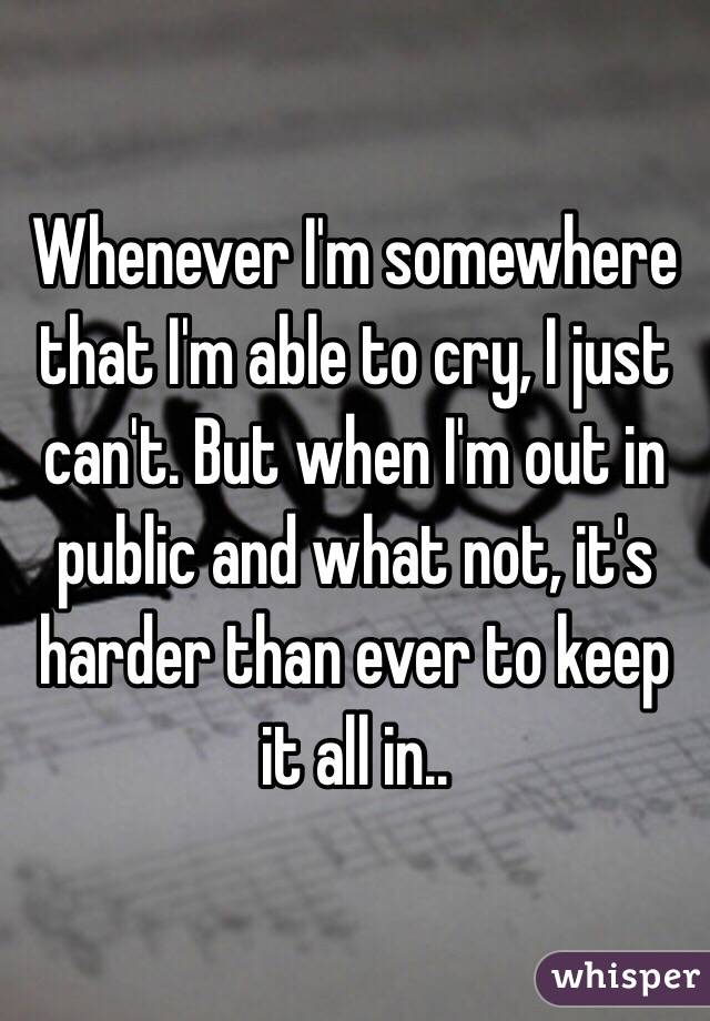 Whenever I'm somewhere that I'm able to cry, I just can't. But when I'm out in public and what not, it's harder than ever to keep it all in..