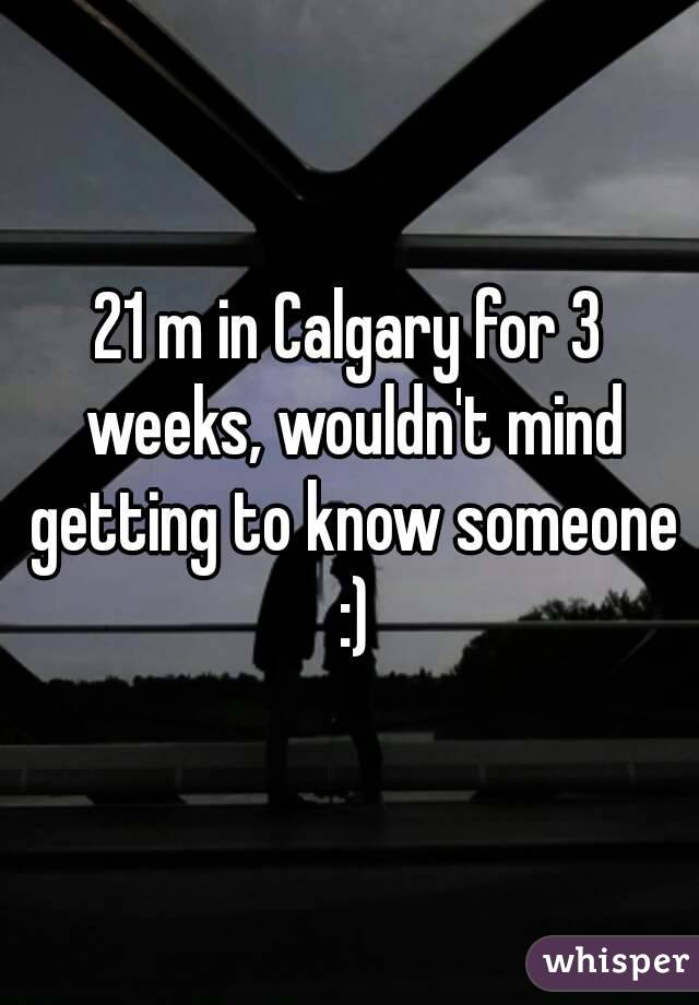 21 m in Calgary for 3 weeks, wouldn't mind getting to know someone :)