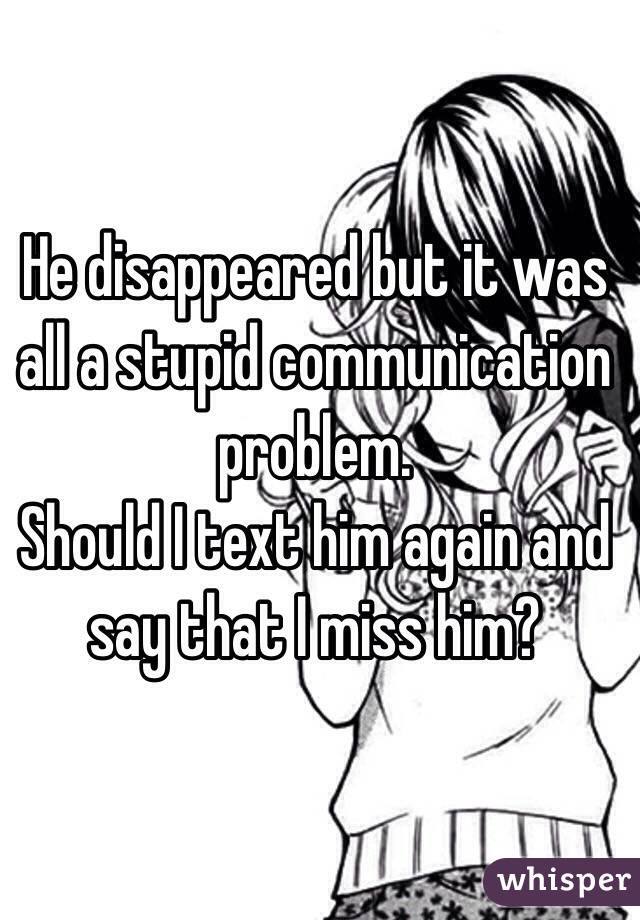 He disappeared but it was all a stupid communication problem. Should I text him again and say that I miss him?