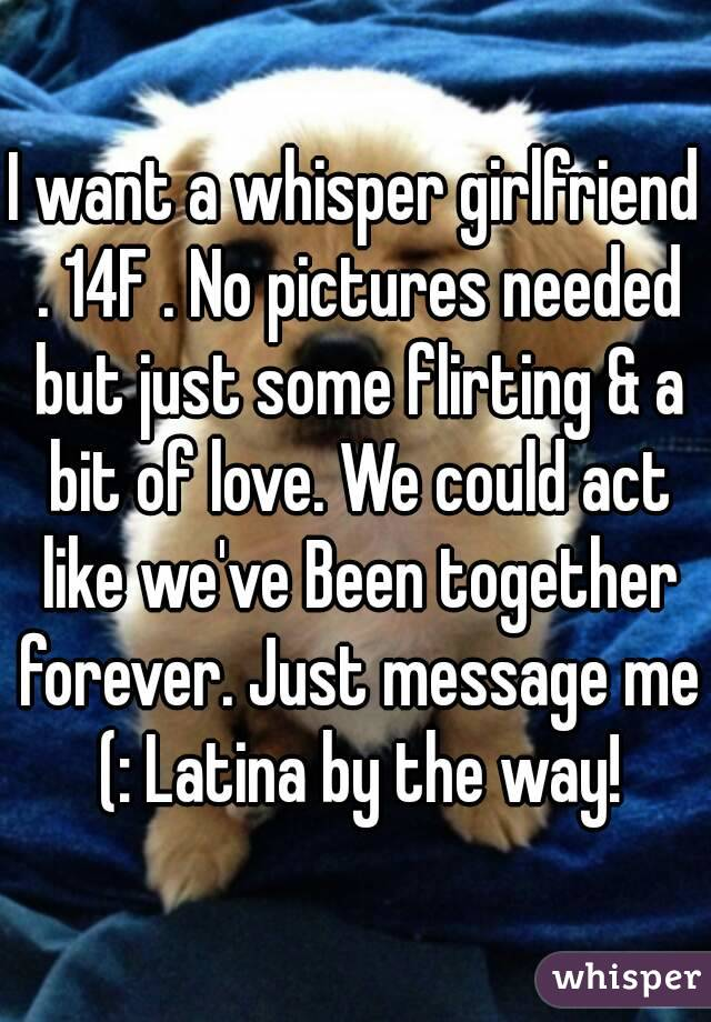 I want a whisper girlfriend . 14F . No pictures needed but just some flirting & a bit of love. We could act like we've Been together forever. Just message me (: Latina by the way!