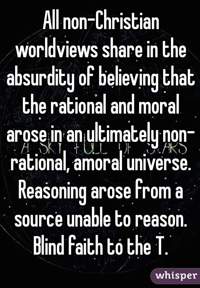 All non-Christian worldviews share in the absurdity of believing that the rational and moral arose in an ultimately non-rational, amoral universe. Reasoning arose from a source unable to reason. Blind faith to the T.
