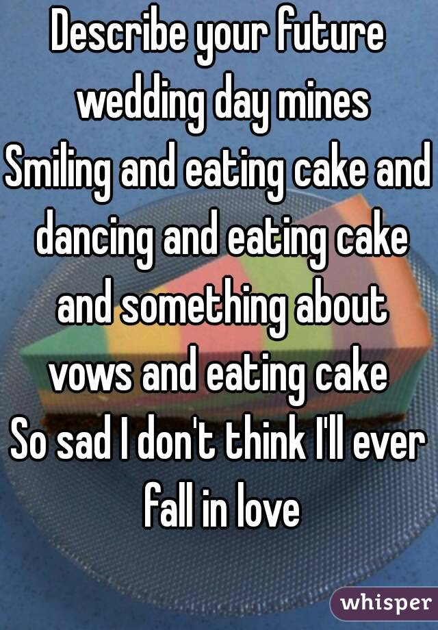 Describe your future wedding day mines Smiling and eating cake and dancing and eating cake and something about vows and eating cake  So sad I don't think I'll ever fall in love