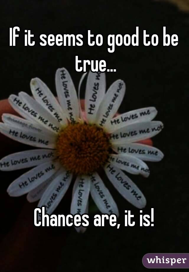 If it seems to good to be true...      Chances are, it is!