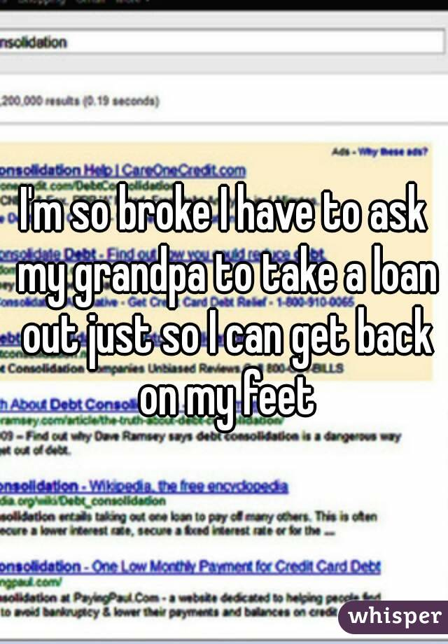 I'm so broke I have to ask my grandpa to take a loan out just so I can get back on my feet