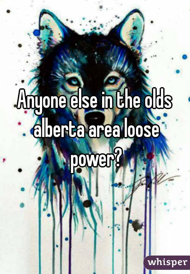 Anyone else in the olds alberta area loose power?