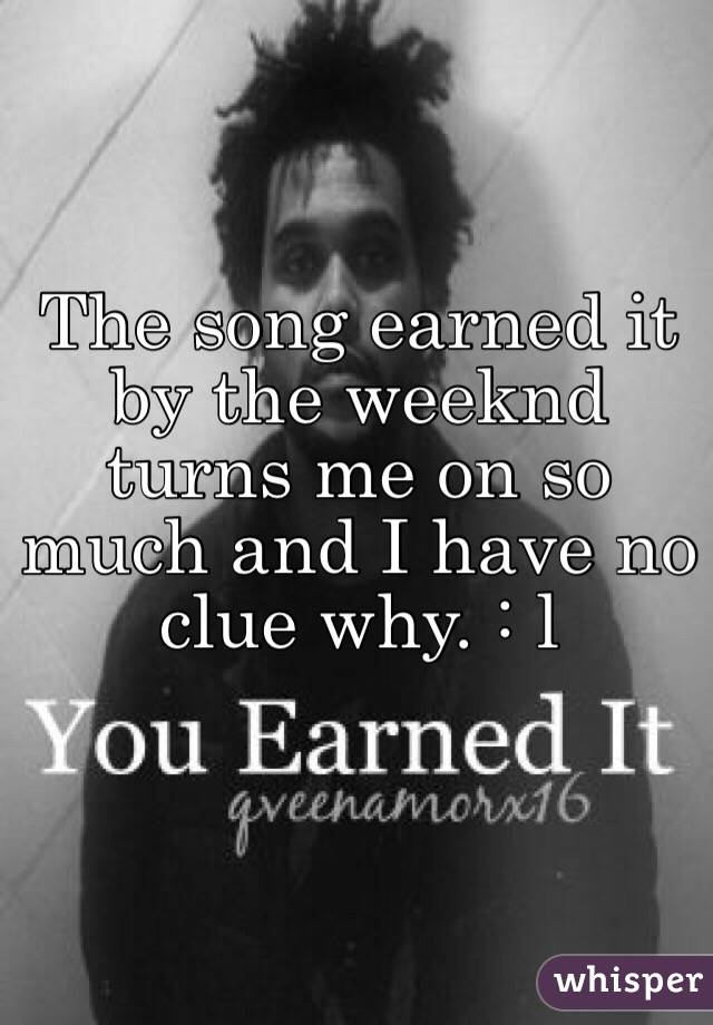 The song earned it by the weeknd  turns me on so much and I have no clue why. : l