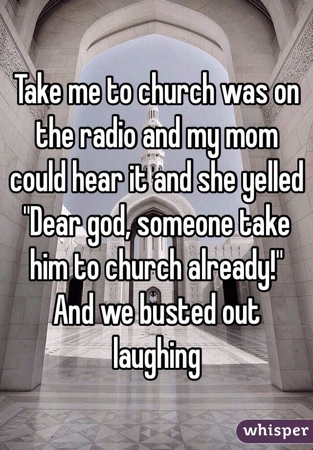 """Take me to church was on the radio and my mom could hear it and she yelled """"Dear god, someone take him to church already!"""" And we busted out laughing"""