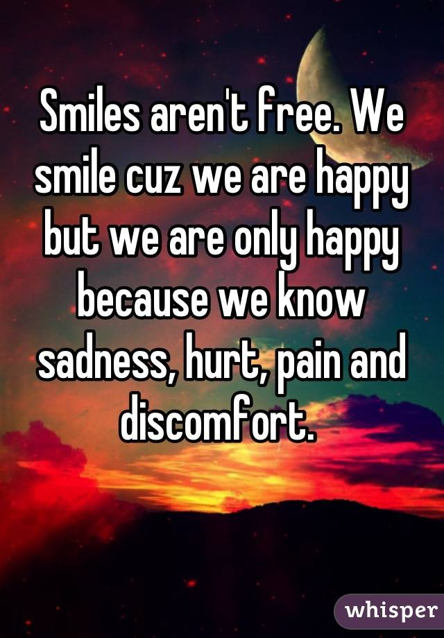 Smiles aren't free. We smile cuz we are happy but we are only happy because we know sadness, hurt, pain and discomfort.