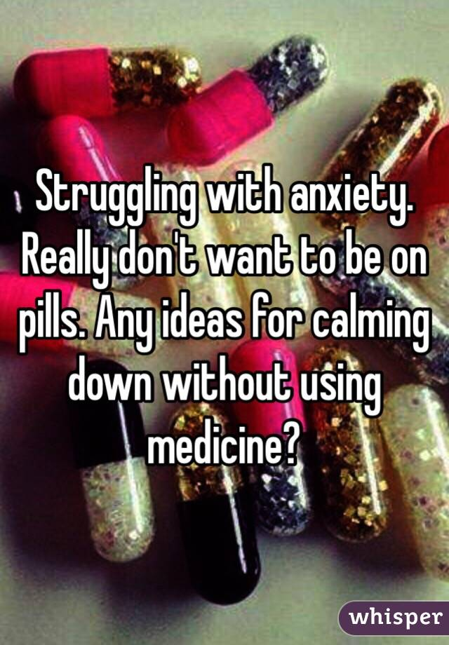 Struggling with anxiety. Really don't want to be on pills. Any ideas for calming down without using medicine?