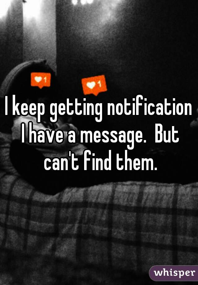 I keep getting notification I have a message.  But can't find them.