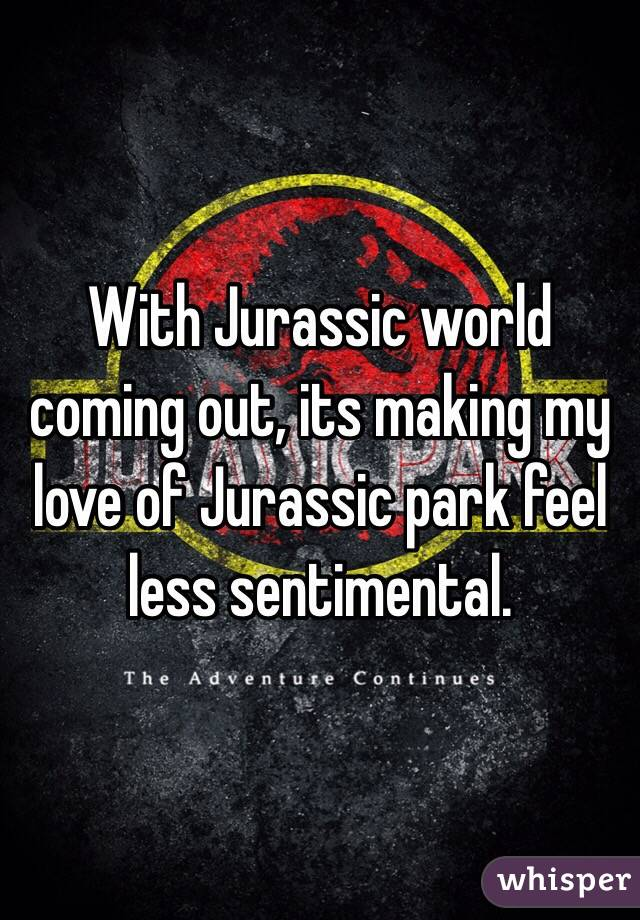 With Jurassic world coming out, its making my love of Jurassic park feel less sentimental.