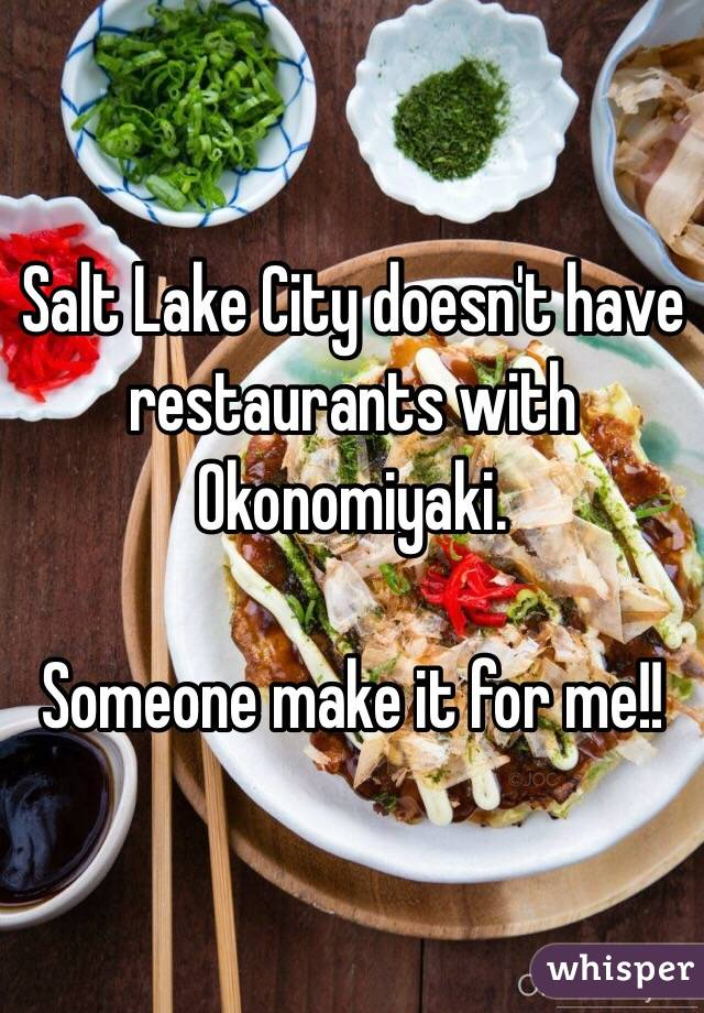 Salt Lake City doesn't have restaurants with Okonomiyaki.   Someone make it for me!!