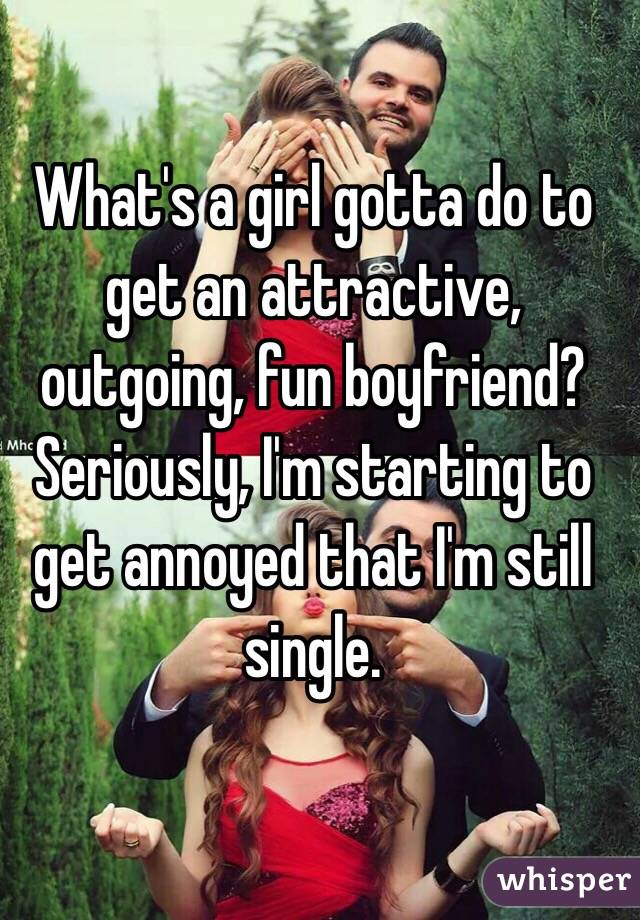 What's a girl gotta do to get an attractive, outgoing, fun boyfriend?  Seriously, I'm starting to get annoyed that I'm still single.