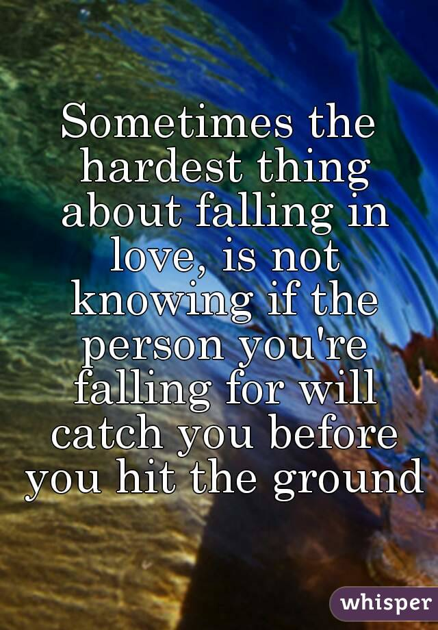 Sometimes the hardest thing about falling in love, is not knowing if the person you're falling for will catch you before you hit the ground