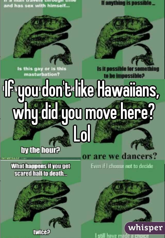 If you don't like Hawaiians, why did you move here? Lol