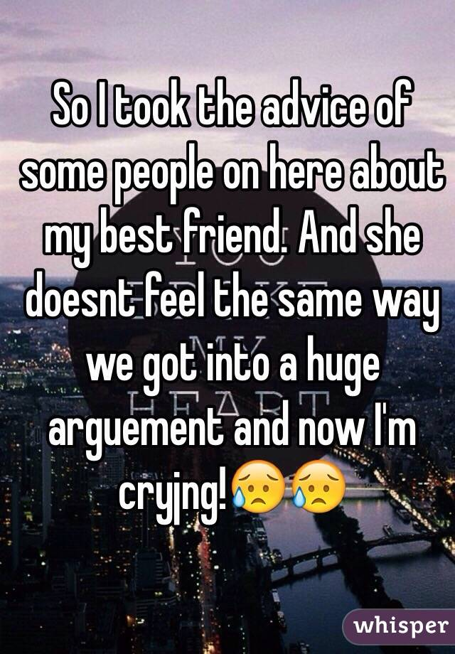 So I took the advice of some people on here about my best friend. And she doesnt feel the same way we got into a huge arguement and now I'm cryjng!😥😥