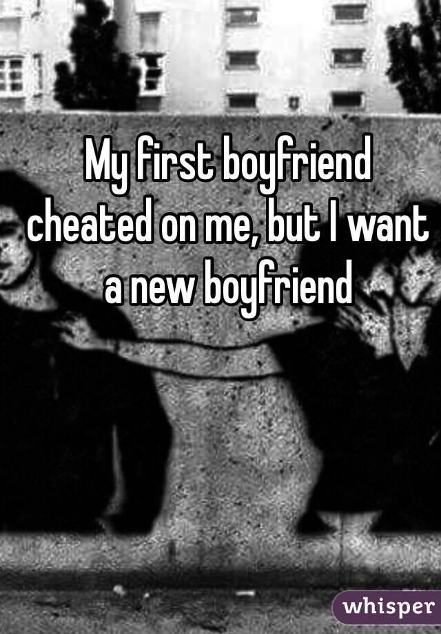 My first boyfriend cheated on me, but I want a new boyfriend