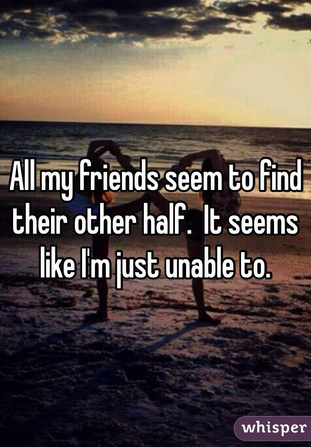 All my friends seem to find their other half.  It seems like I'm just unable to.
