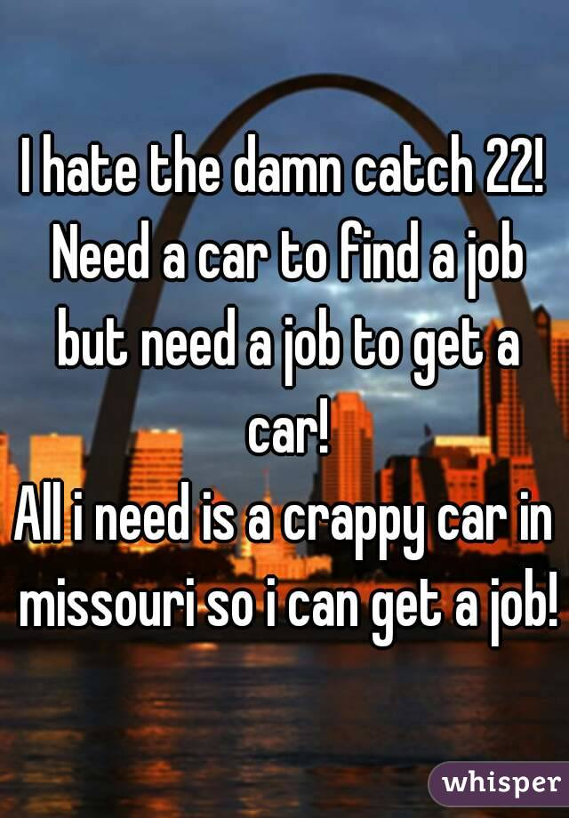 I hate the damn catch 22! Need a car to find a job but need a job to get a car! All i need is a crappy car in missouri so i can get a job!