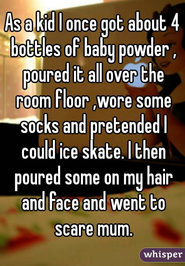 As a kid I once got about 4 bottles of baby powder , poured it all over the room floor ,wore some socks and pretended I could ice skate. I then poured some on my hair and face and went to scare mum.