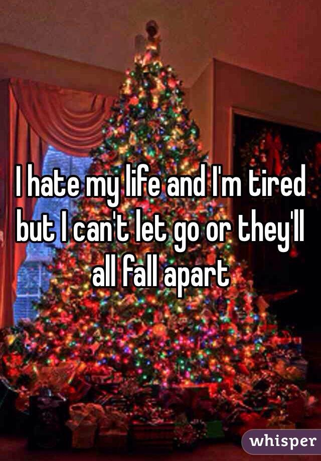 I hate my life and I'm tired but I can't let go or they'll all fall apart