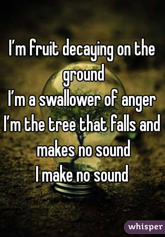 I'm fruit decaying on the ground I'm a swallower of anger I'm the tree that falls and makes no sound I make no sound