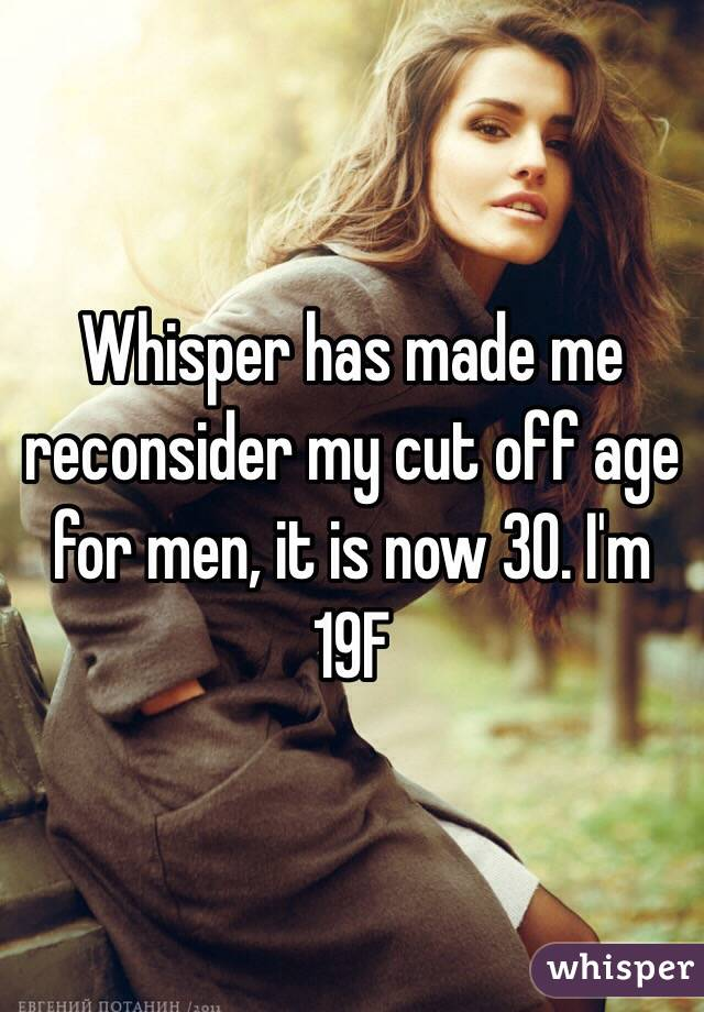 Whisper has made me reconsider my cut off age for men, it is now 30. I'm 19F
