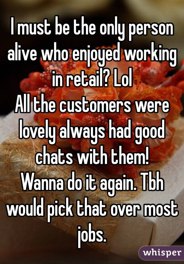 I must be the only person alive who enjoyed working in retail? Lol  All the customers were lovely always had good chats with them!  Wanna do it again. Tbh would pick that over most jobs.