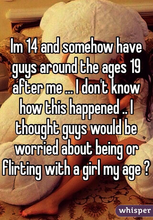 Im 14 and somehow have guys around the ages 19 after me ... I don't know how this happened .. I thought guys would be worried about being or flirting with a girl my age ?