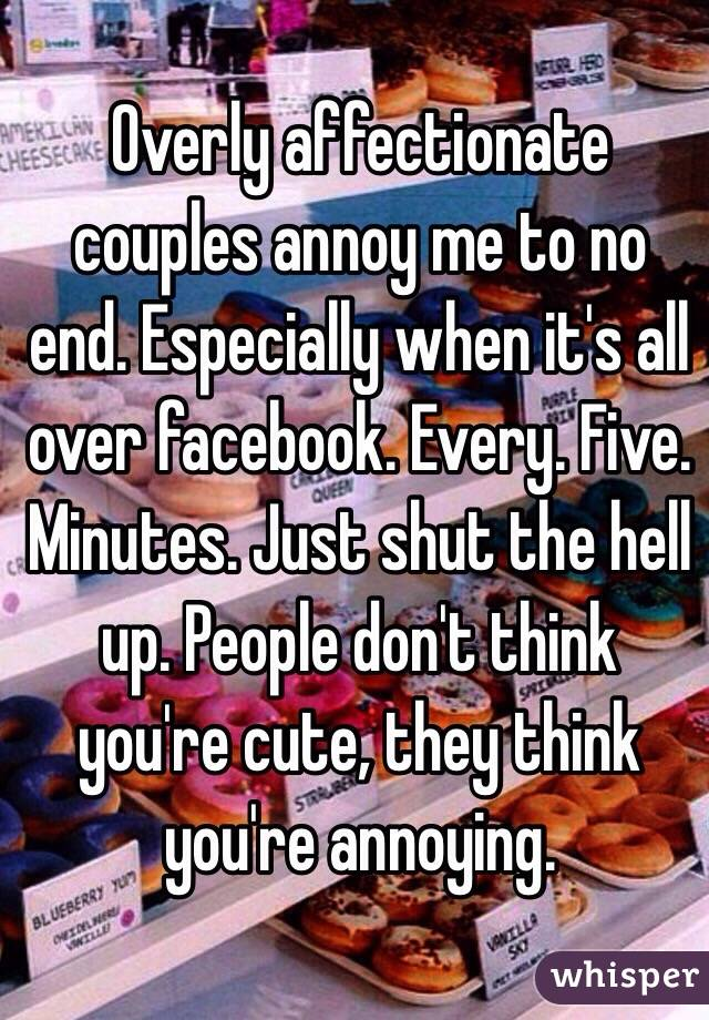 Overly affectionate couples annoy me to no end. Especially when it's all over facebook. Every. Five. Minutes. Just shut the hell up. People don't think you're cute, they think you're annoying.