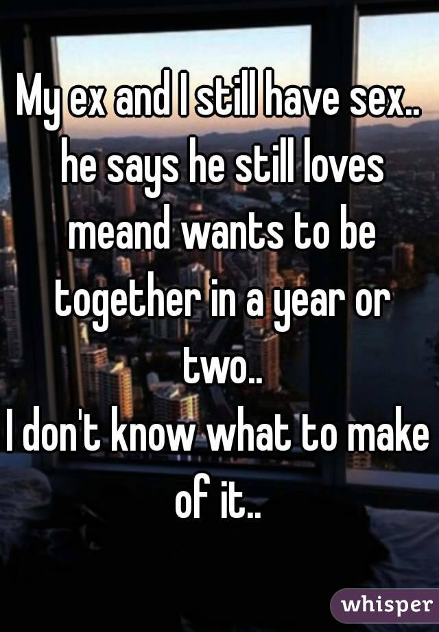 My ex and I still have sex.. he says he still loves meand wants to be together in a year or two.. I don't know what to make of it..