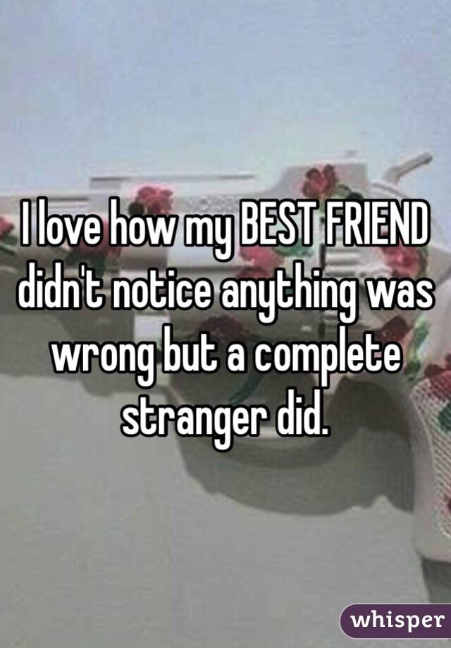 I love how my BEST FRIEND didn't notice anything was wrong but a complete stranger did.